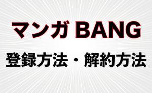 漫画が無料で読める【マンガBANG!】の登録方法・解約方法