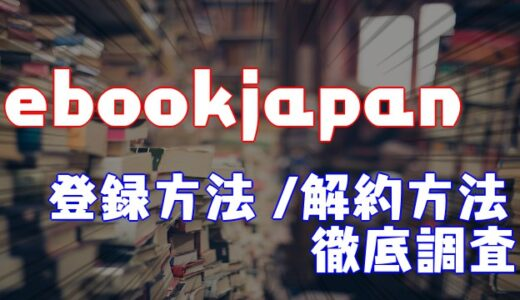 【2021】ebookjapanの会員登録方法や解約方法を徹底調査してみた