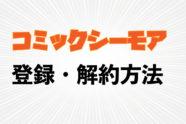 漫画が無料で読める【コミックシーモア】の登録方法・退会方法
