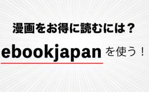 漫画をお得に読むためには、間違いなくebookjapan(イーブックジャパン)を使うべき理由