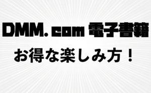 アダルト読み放題もアリ!【DMM電子書籍】の特徴・お得な楽しみ方を解説!