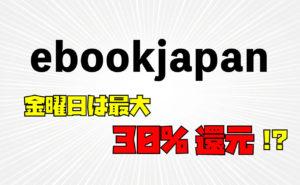 金曜日は最大30%還元!【ebookjapan】の特徴・お得な楽しみ方を解説!