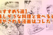 【おすすめ5選】美味しそうな料理と食べる姿に癒やされる漫画はコレだ!