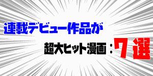 連載デビュー作、超大ヒット漫画:7選