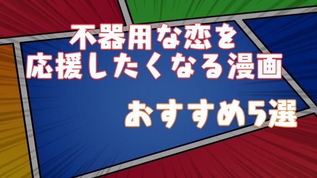 【おすすめ5選】不器用な恋を応援したくなる漫画はコレだ!