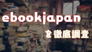 【2021年】ebookjapanを徹底調査してみた