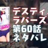 「デスティニーラバーズ」第60話ネタバレ・エロシーン紹介!『選ばれし肉体』