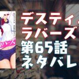 「デスティニーラバーズ」第65話ネタバレ・エロシーン紹介!『本部襲撃』